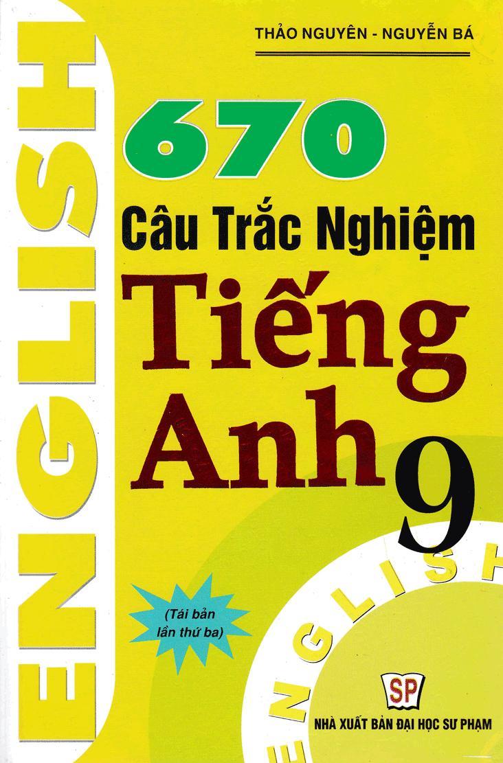 """Cuốn sách """"670 câu trắc nghiệm tiếng Anh 9"""" của 2 tác giả Nguyễn Bá, Thảo Nguyên giúp các em học sinh nắm vững kiến thức một cách có hệ thống"""